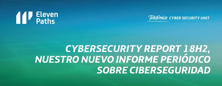 #CyberSecurityReport18H2, nuestro nuevo informe periódico sobre ciberseguridad