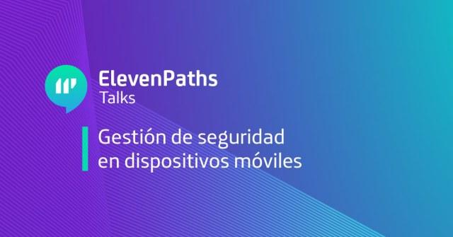 ElevenPaths Talks: Gestión de seguridad en dispositivos móviles imagen