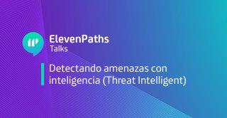 ElevenPaths Talks: Detectando amenazas con inteligencia (Threat Intelligent) webinar