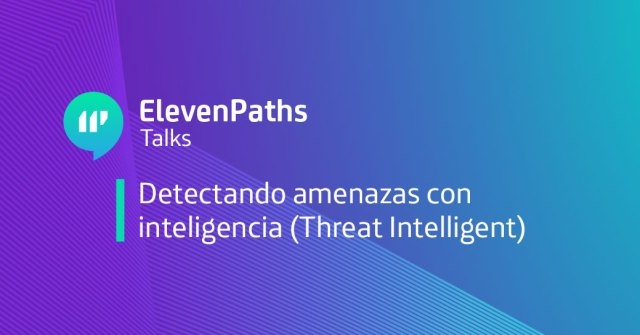 ElevenPaths Talks: Detectando amenazas con inteligencia (Threat Intelligent) webinar